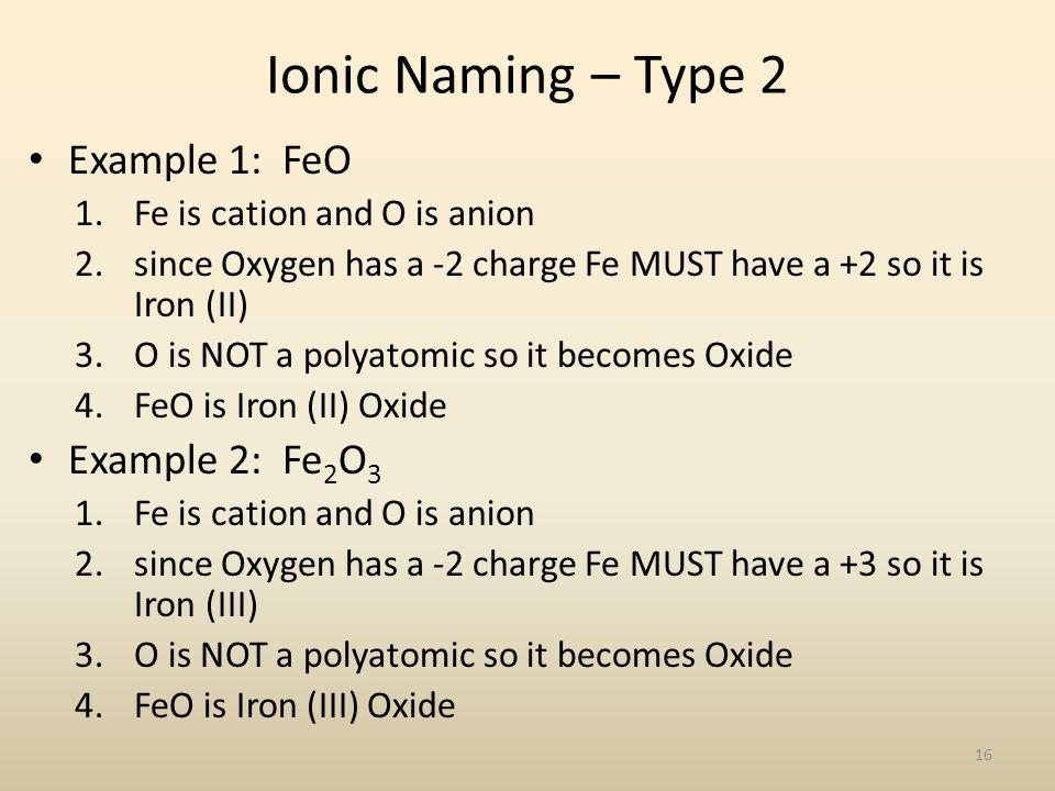 Ionic Naming – Type 2 Example 1: FeO 1.Fe is cation and O is anion 2.since Oxygen has a -2 charge Fe MUST have a +2 so it is Iron (II) 3.O is NOT a po