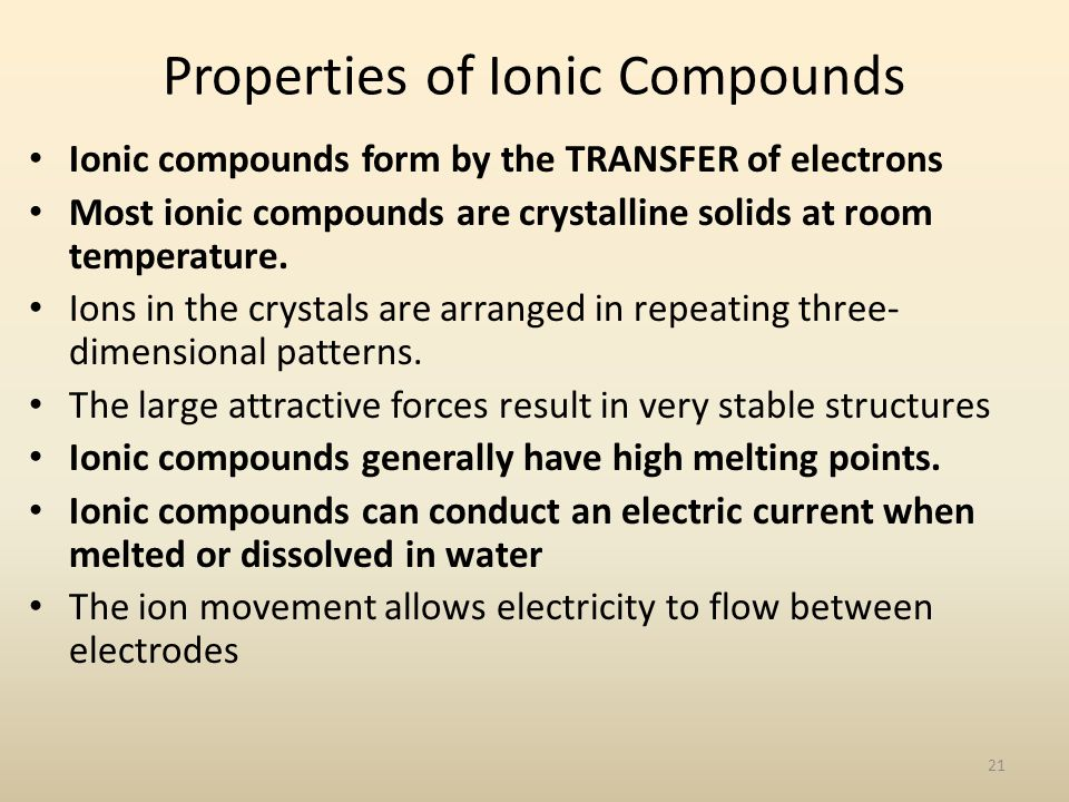 Properties of Ionic Compounds Ionic compounds form by the TRANSFER of electrons Most ionic compounds are crystalline solids at room temperature. Ions
