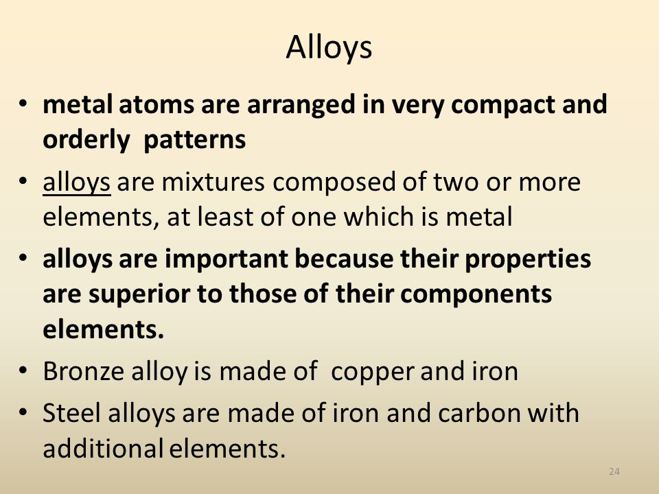 Alloys metal atoms are arranged in very compact and orderly patterns alloys are mixtures composed of two or more elements, at least of one which is metal alloys are important because their properties are superior to those of their components elements.
