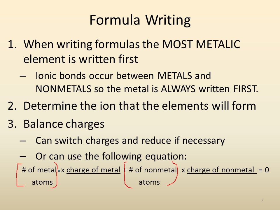 Formula Writing 1.When writing formulas the MOST METALIC element is written first – Ionic bonds occur between METALS and NONMETALS so the metal is ALWAYS written FIRST.