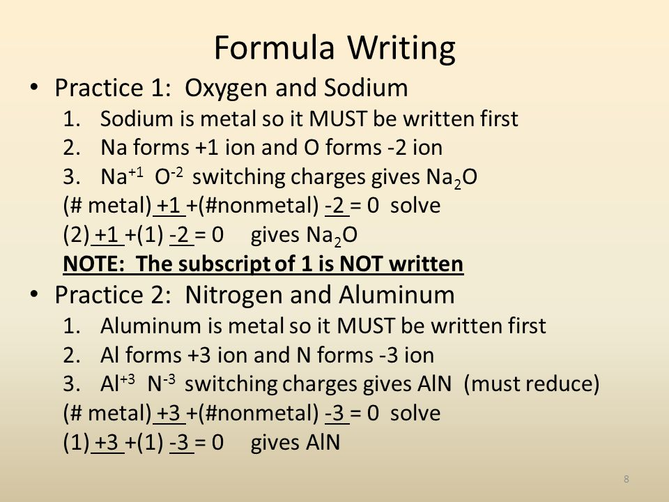 Formula Writing Practice 1: Oxygen and Sodium 1.Sodium is metal so it MUST be written first 2.Na forms +1 ion and O forms -2 ion 3.Na +1 O -2 switchin