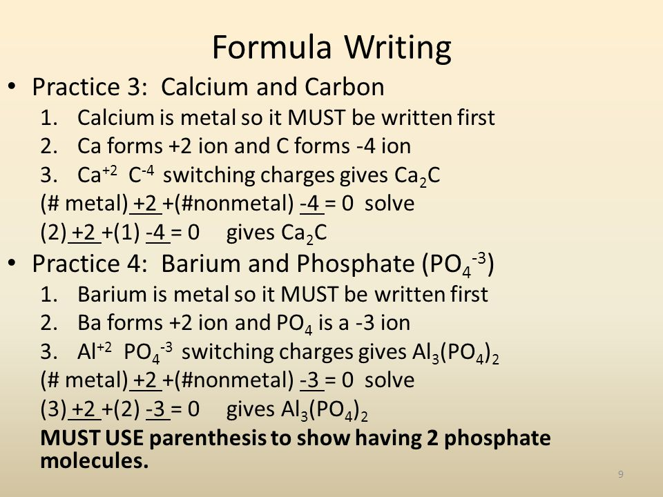 Formula Writing Practice 3: Calcium and Carbon 1.Calcium is metal so it MUST be written first 2.Ca forms +2 ion and C forms -4 ion 3.Ca +2 C -4 switch