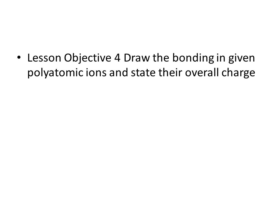 Lesson Objective 4 Draw the bonding in given polyatomic ions and state their overall charge