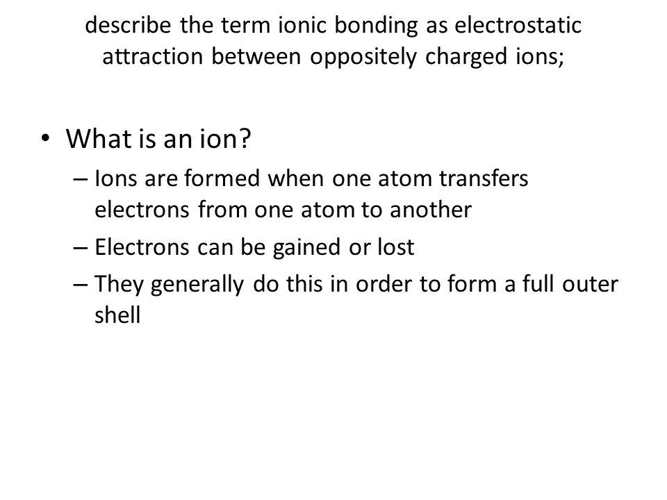 describe the term ionic bonding as electrostatic attraction between oppositely charged ions; What is an ion.