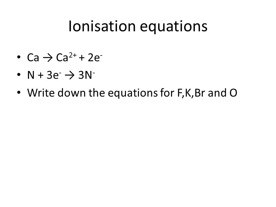 Ionisation equations Ca → Ca 2+ + 2e - N + 3e - → 3N - Write down the equations for F,K,Br and O