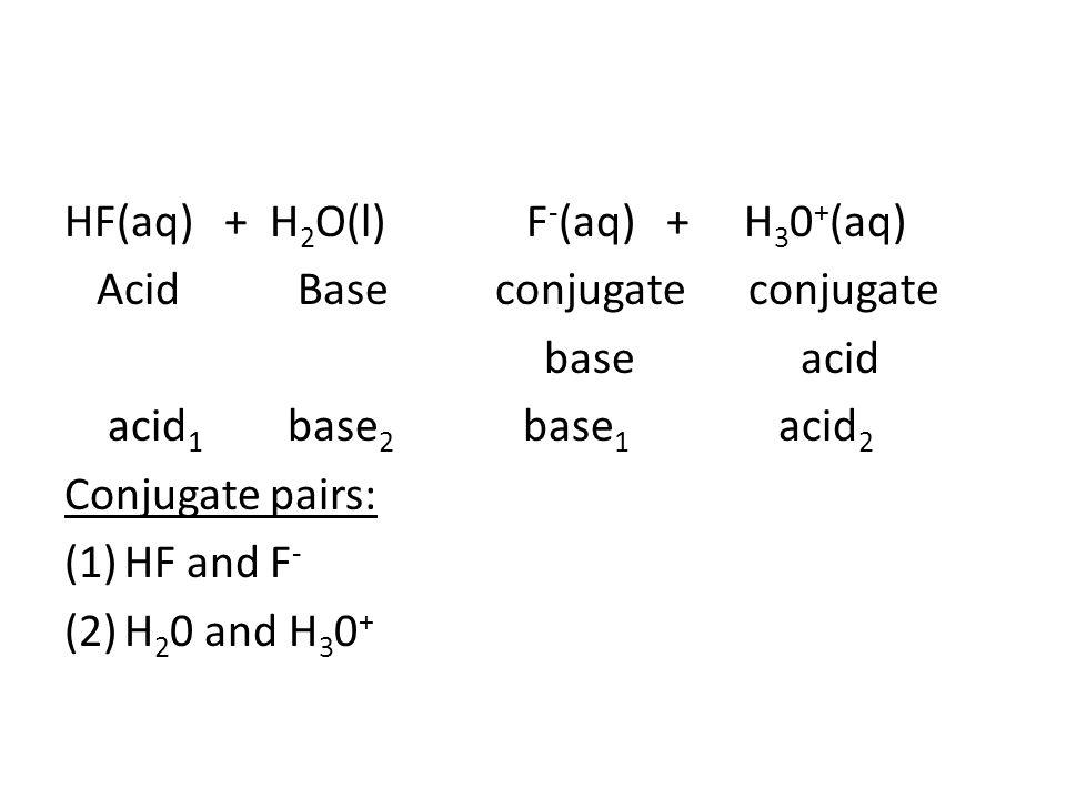 HF(aq) + H 2 O(l) F - (aq) + H 3 0 + (aq) Acid Base conjugate conjugate base acid acid 1 base 2 base 1 acid 2 Conjugate pairs: (1)HF and F - (2)H 2 0