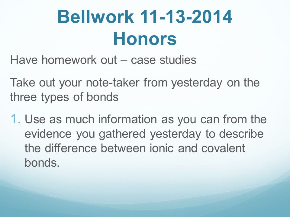Bellwork 11-13-2014 Honors Have homework out – case studies Take out your note-taker from yesterday on the three types of bonds  Use as much informa