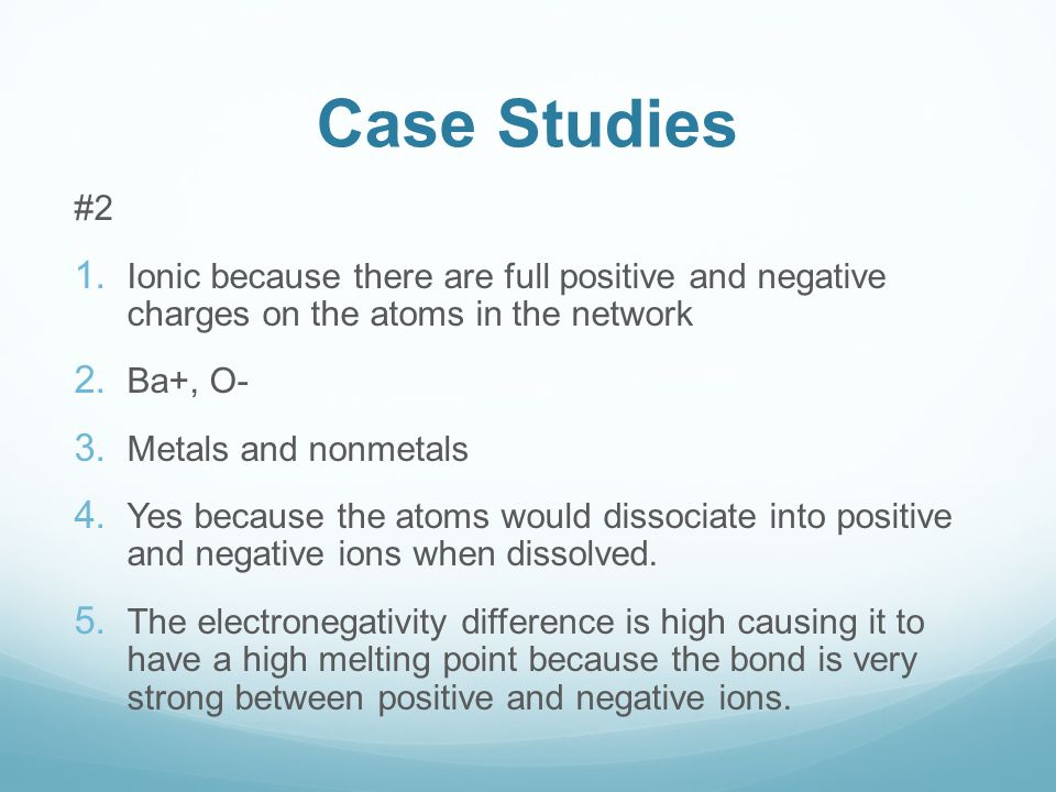 Case Studies #2 1. Ionic because there are full positive and negative charges on the atoms in the network 2. Ba+, O- 3. Metals and nonmetals 4. Yes be