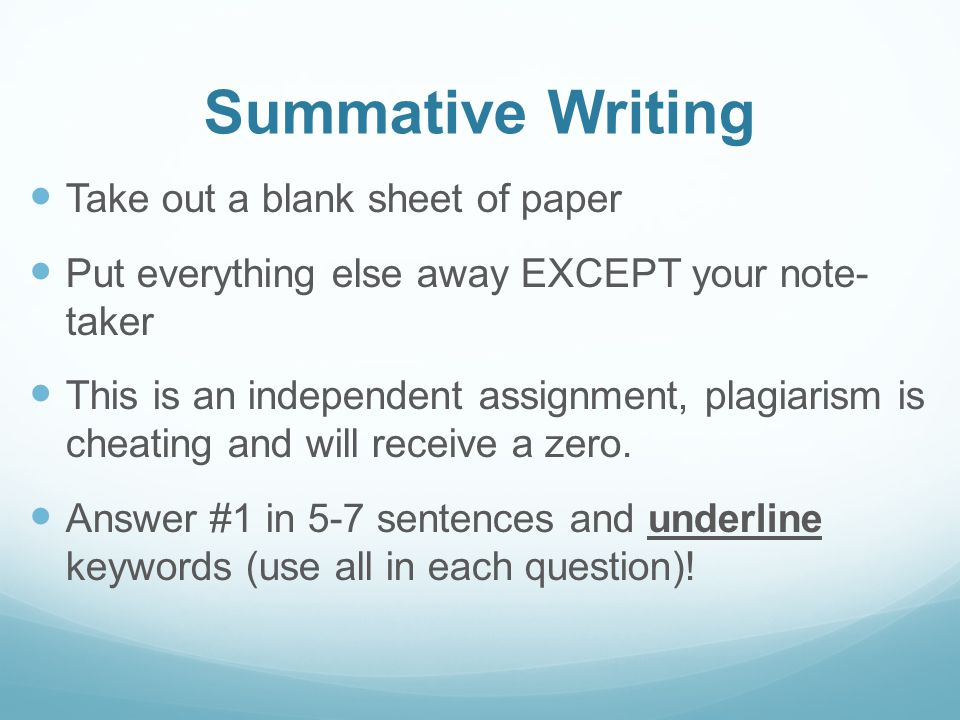 Summative Writing Take out a blank sheet of paper Put everything else away EXCEPT your note- taker This is an independent assignment, plagiarism is cheating and will receive a zero.