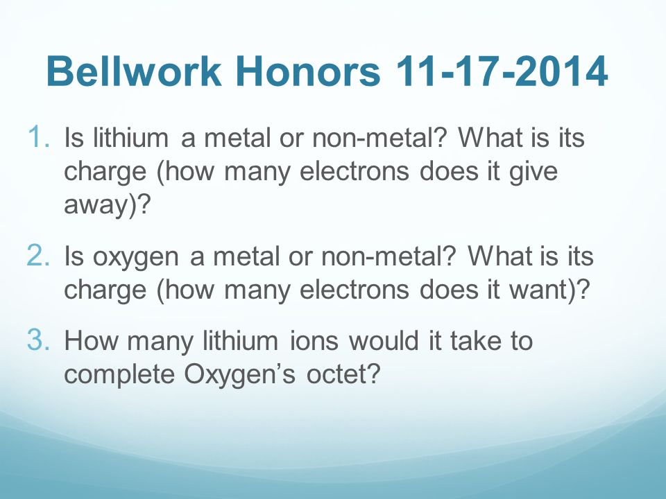 Bellwork Honors 11-17-2014  Is lithium a metal or non-metal.