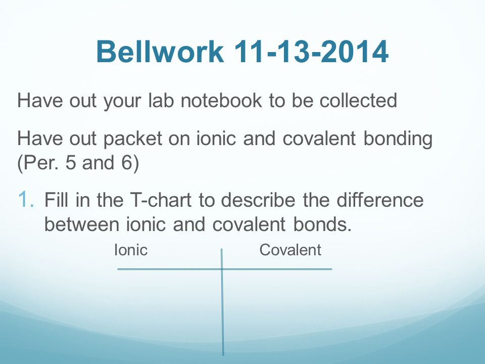 Bellwork 11-13-2014 Have out your lab notebook to be collected Have out packet on ionic and covalent bonding (Per. 5 and 6) 1. Fill in the T-chart to