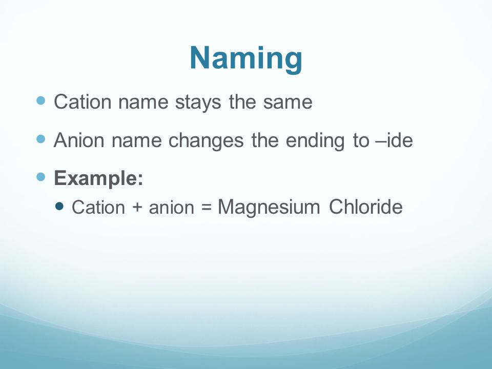 Naming Cation name stays the same Anion name changes the ending to –ide Example: Cation + anion = Magnesium Chloride