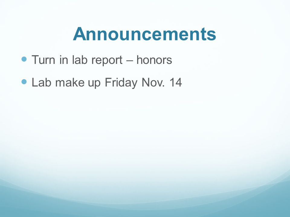 Announcements Turn in lab report – honors Lab make up Friday Nov. 14