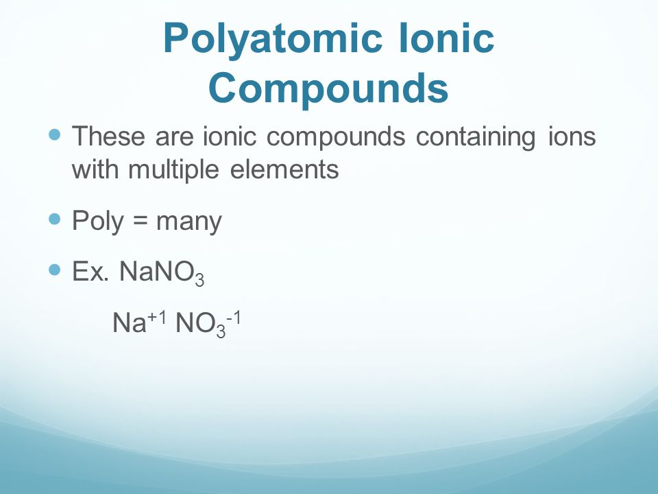 Polyatomic Ionic Compounds These are ionic compounds containing ions with multiple elements Poly = many Ex. NaNO 3 Na +1 NO 3 -1