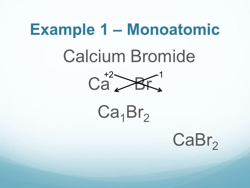 Example 1 – Monoatomic Calcium Bromide Ca Br Ca 1 Br 2 CaBr 2 +2