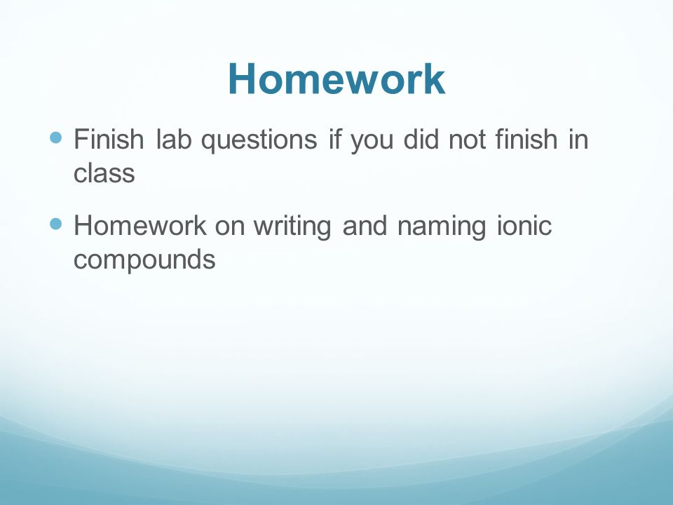 Homework Finish lab questions if you did not finish in class Homework on writing and naming ionic compounds