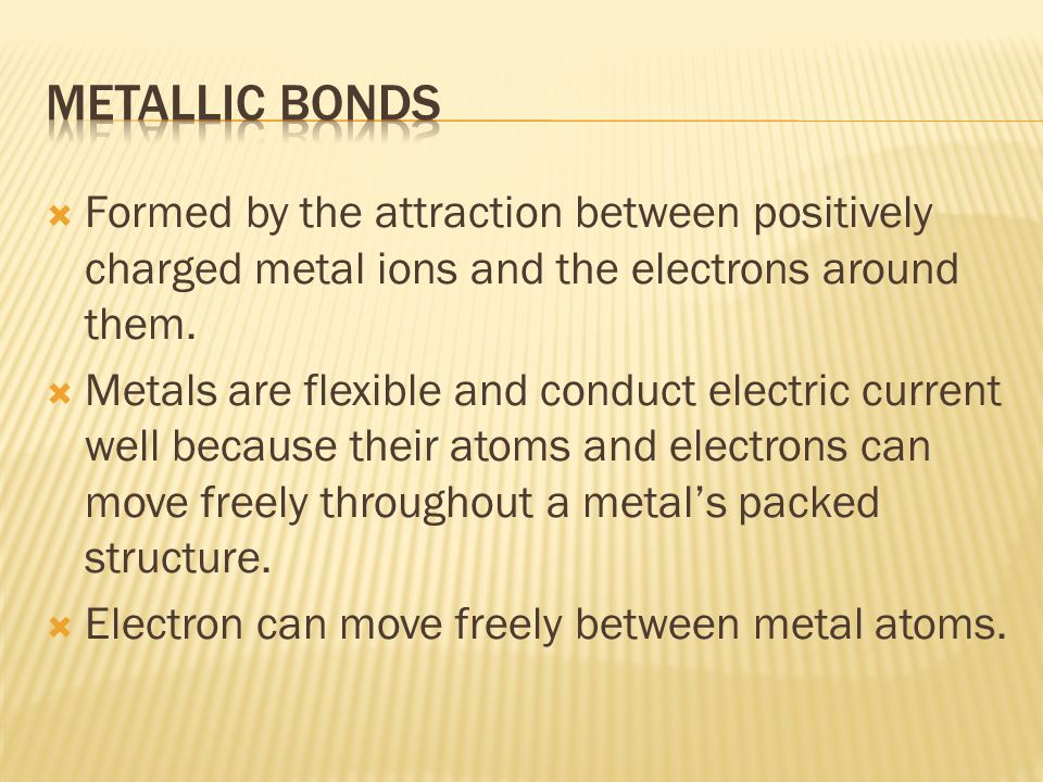  Formed by the attraction between positively charged metal ions and the electrons around them.