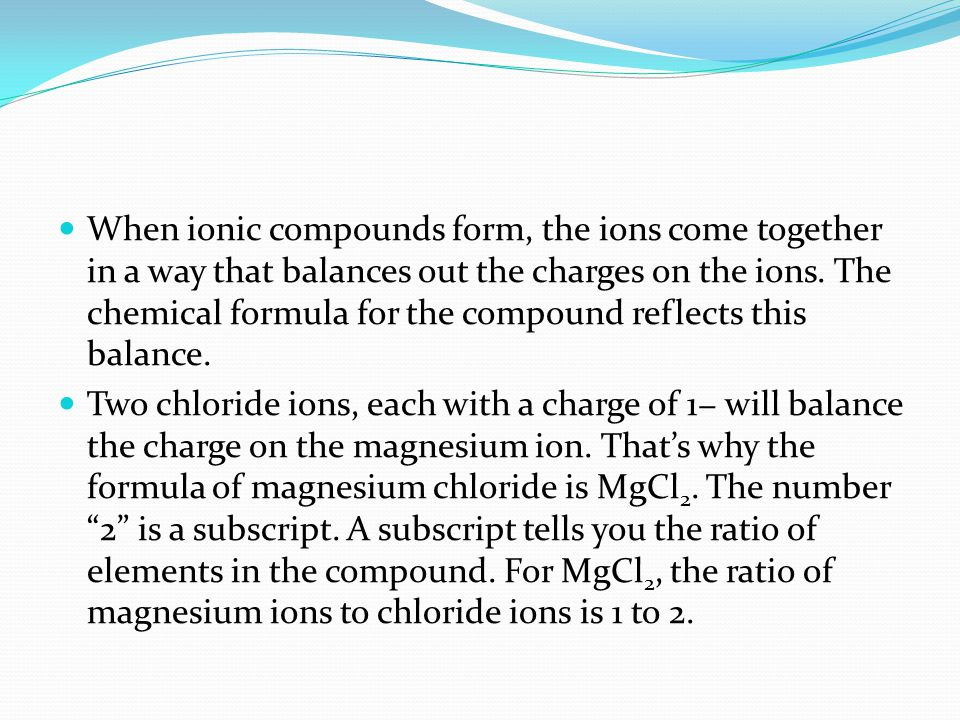 When ionic compounds form, the ions come together in a way that balances out the charges on the ions.