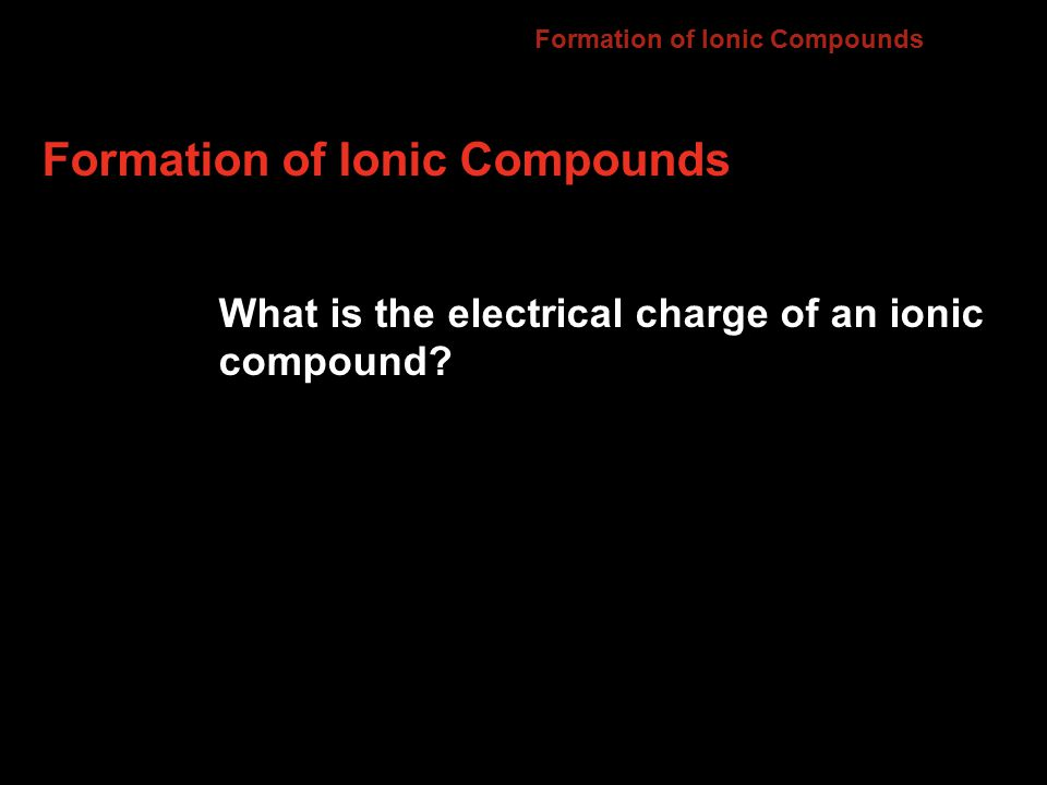 Formation of Ionic Compounds Compounds composed of cations and anions are called ionic compounds.