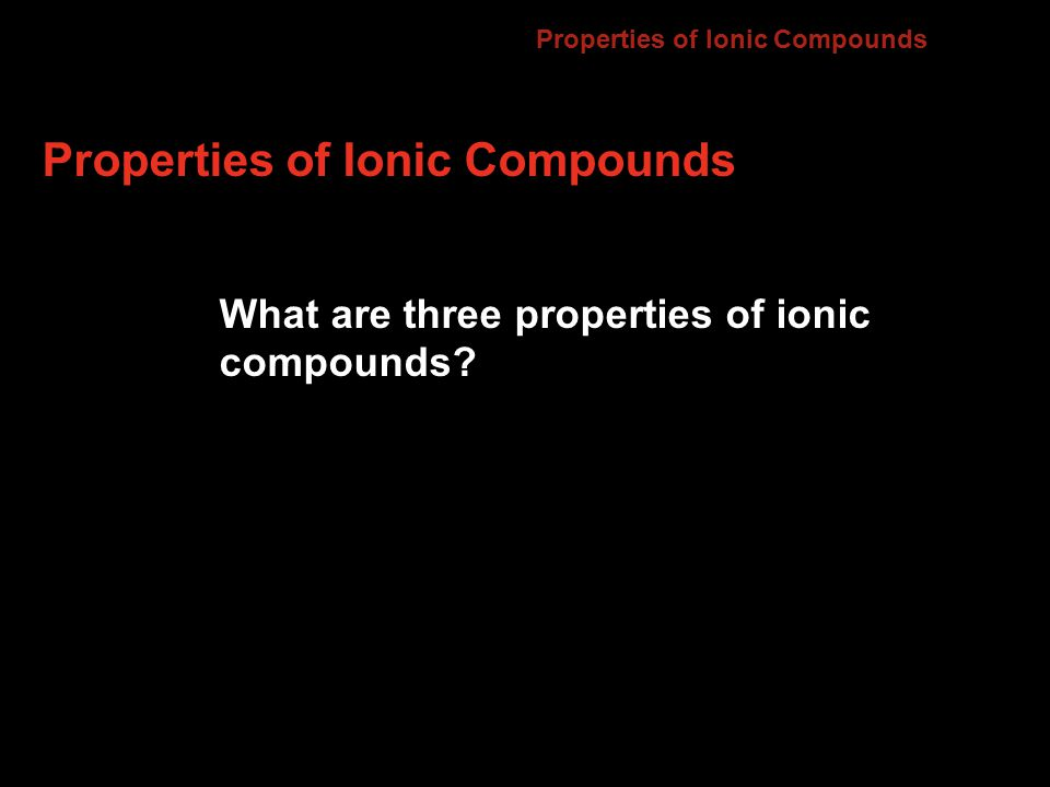 Properties of Ionic Compounds What are three properties of ionic compounds 7.2