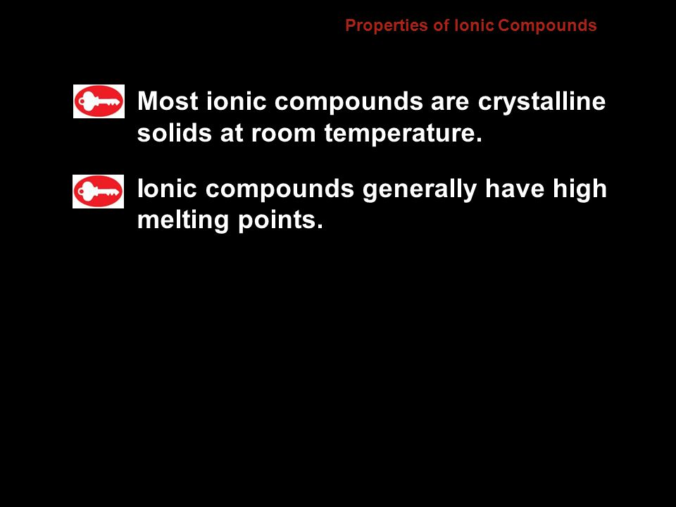 Properties of Ionic Compounds Most ionic compounds are crystalline solids at room temperature.