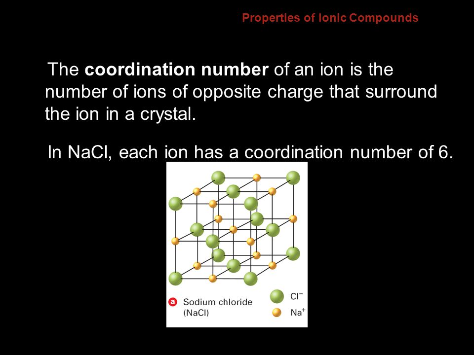 Properties of Ionic Compounds The coordination number of an ion is the number of ions of opposite charge that surround the ion in a crystal.