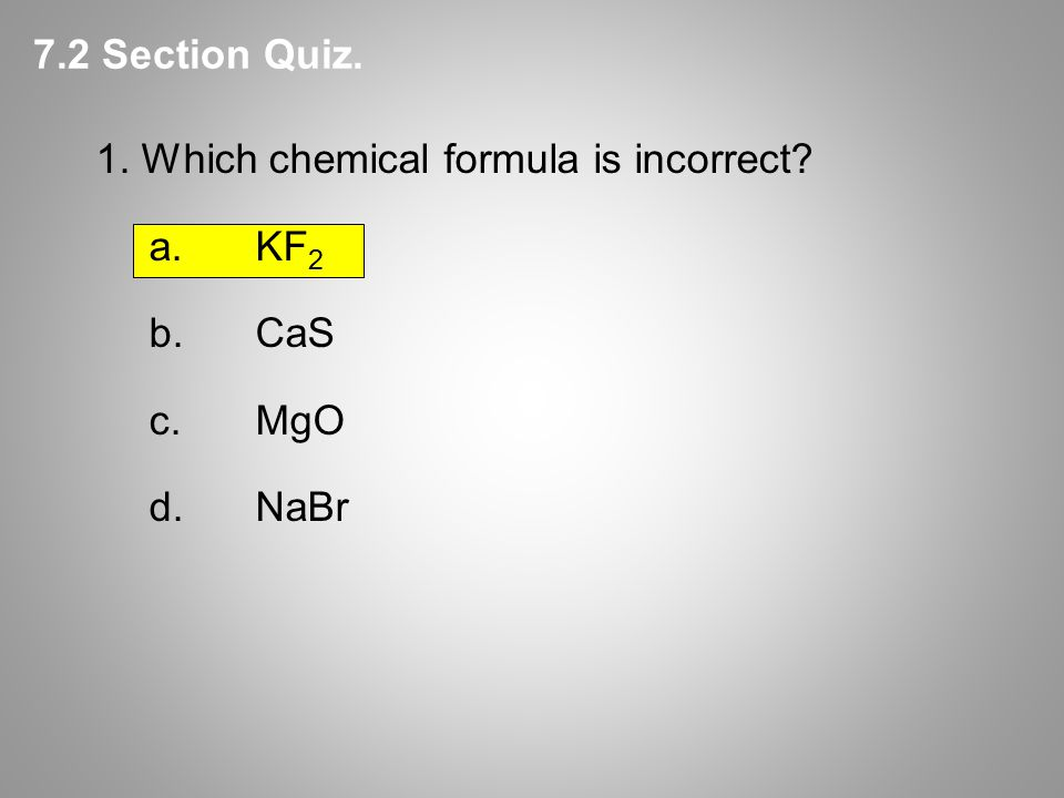 1. Which chemical formula is incorrect a.KF 2 b.CaS c.MgO d.NaBr 7.2 Section Quiz.