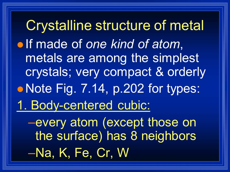 Crystalline structure of metal l If made of one kind of atom, metals are among the simplest crystals; very compact & orderly l Note Fig. 7.14, p.202 f