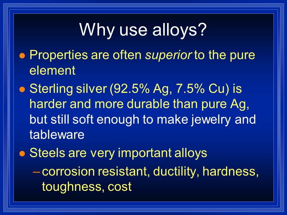Why use alloys? l Properties are often superior to the pure element l Sterling silver (92.5% Ag, 7.5% Cu) is harder and more durable than pure Ag, but