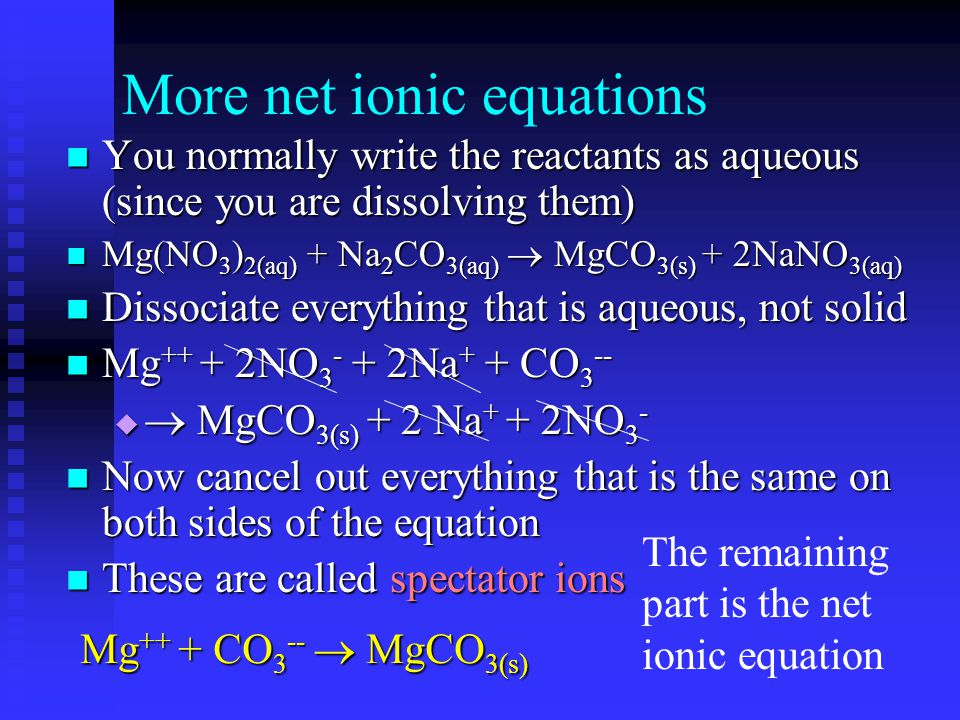 More net ionic equations You normally write the reactants as aqueous (since you are dissolving them) You normally write the reactants as aqueous (since you are dissolving them) Mg(NO 3 ) 2(aq) + Na 2 CO 3(aq)  MgCO 3(s) + 2NaNO 3(aq) Mg(NO 3 ) 2(aq) + Na 2 CO 3(aq)  MgCO 3(s) + 2NaNO 3(aq) Dissociate everything that is aqueous, not solid Dissociate everything that is aqueous, not solid Mg ++ + 2NO 3 - + 2Na + + CO 3 -- Mg ++ + 2NO 3 - + 2Na + + CO 3 --   MgCO 3(s) + 2 Na + + 2NO 3 - Now cancel out everything that is the same on both sides of the equation Now cancel out everything that is the same on both sides of the equation These are called spectator ions These are called spectator ions The remaining part is the net ionic equation Mg ++ + CO 3 --  MgCO 3(s)