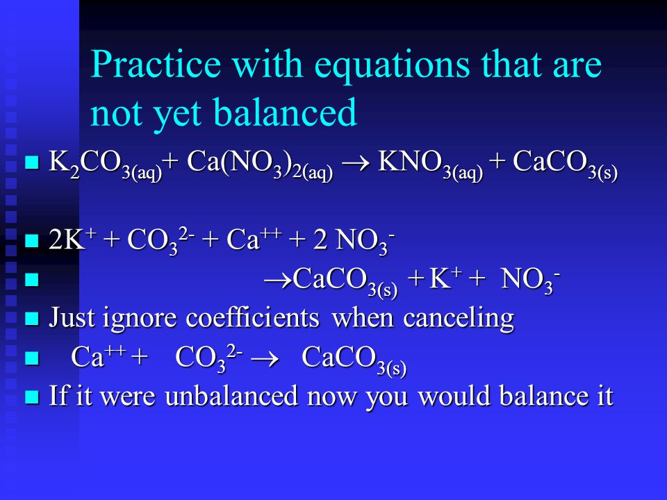 Practice with equations that are not yet balanced K 2 CO 3(aq) + Ca(NO 3 ) 2( aq)  KNO 3(aq) + CaCO 3(s) K 2 CO 3(aq) + Ca(NO 3 ) 2( aq)  KNO 3(aq) + CaCO 3(s) 2K + + CO 3 2- + Ca ++ + 2 NO 3 - 2K + + CO 3 2- + Ca ++ + 2 NO 3 -  CaCO 3(s) + K + + NO 3 -  CaCO 3(s) + K + + NO 3 - Just ignore coefficients when canceling Just ignore coefficients when canceling Ca ++ + CO 3 2-  CaCO 3(s) Ca ++ + CO 3 2-  CaCO 3(s) If it were unbalanced now you would balance it If it were unbalanced now you would balance it