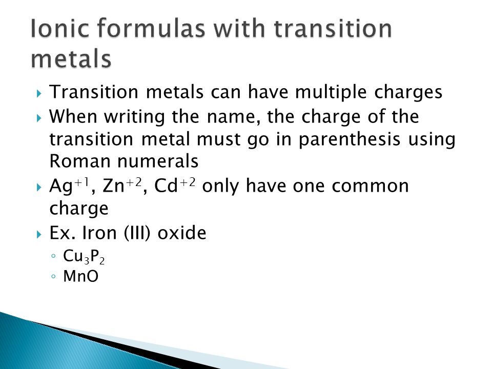  Transition metals can have multiple charges  When writing the name, the charge of the transition metal must go in parenthesis using Roman numerals  Ag +1, Zn +2, Cd +2 only have one common charge  Ex.