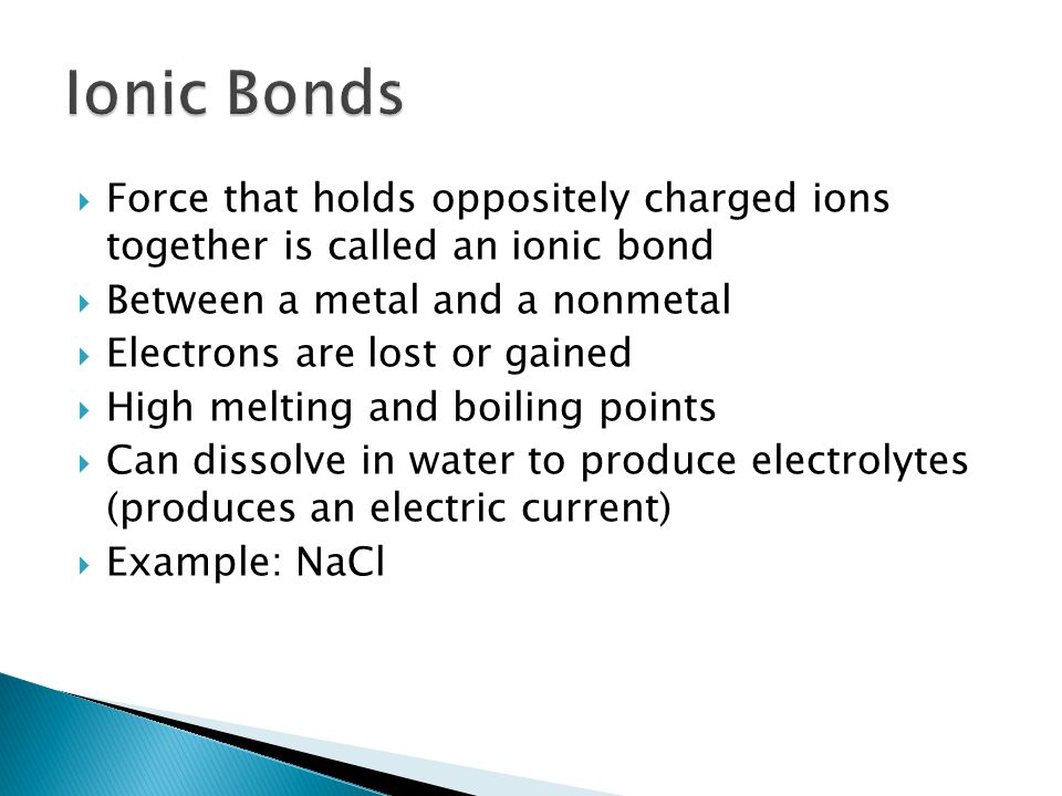  Force that holds oppositely charged ions together is called an ionic bond  Between a metal and a nonmetal  Electrons are lost or gained  High melting and boiling points  Can dissolve in water to produce electrolytes (produces an electric current)  Example: NaCl