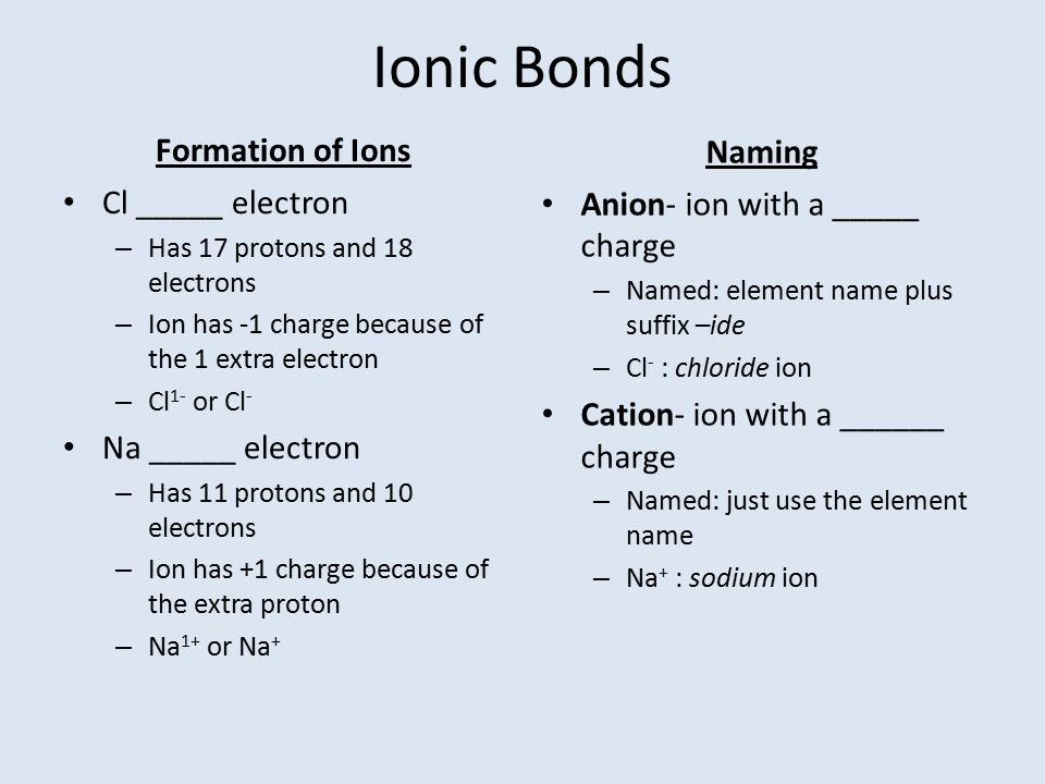 Ionic Bonds Formation of Ions Cl _____ electron – Has 17 protons and 18 electrons – Ion has -1 charge because of the 1 extra electron – Cl 1- or Cl -