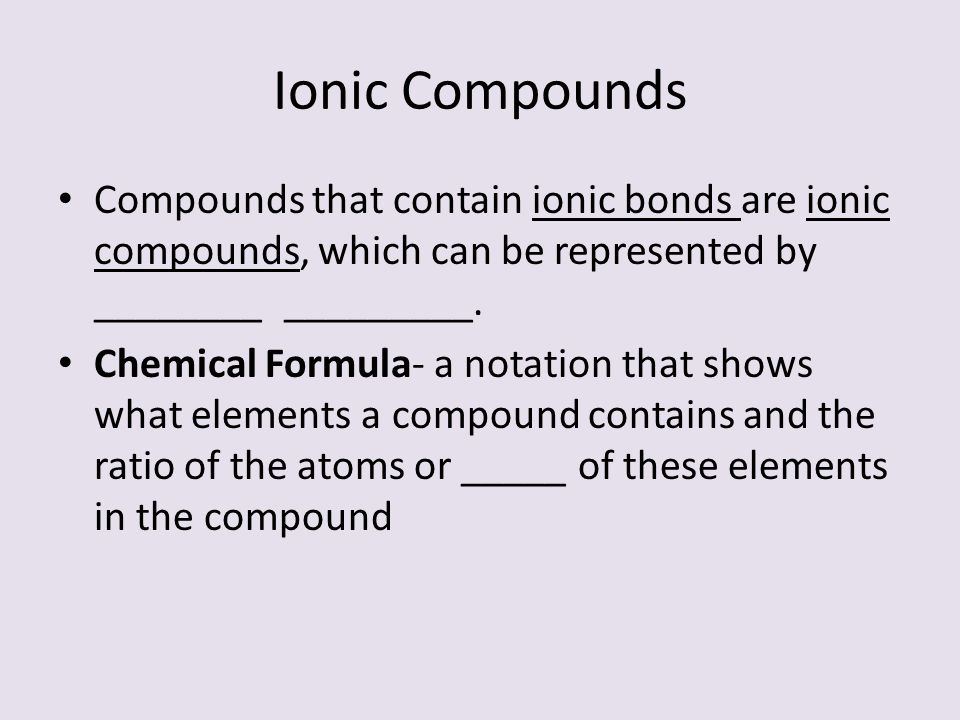 Ionic Compounds Compounds that contain ionic bonds are ionic compounds, which can be represented by ________ _________. Chemical Formula- a notation t