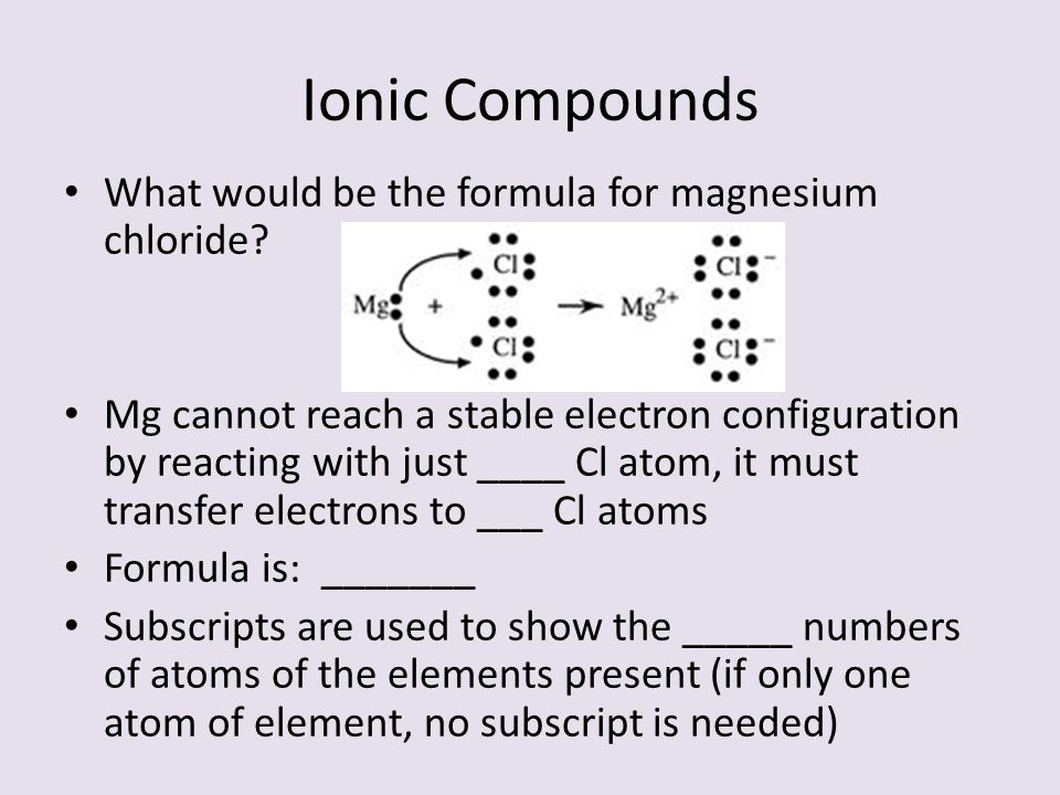Ionic Compounds What would be the formula for magnesium chloride? Mg cannot reach a stable electron configuration by reacting with just ____ Cl atom,