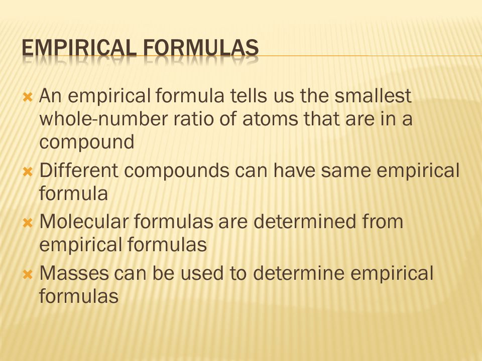  An empirical formula tells us the smallest whole-number ratio of atoms that are in a compound  Different compounds can have same empirical formula  Molecular formulas are determined from empirical formulas  Masses can be used to determine empirical formulas
