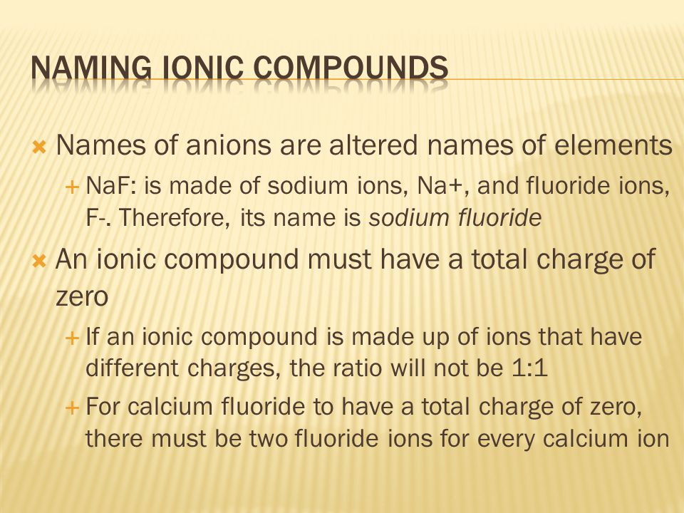  Names of anions are altered names of elements  NaF: is made of sodium ions, Na+, and fluoride ions, F-.