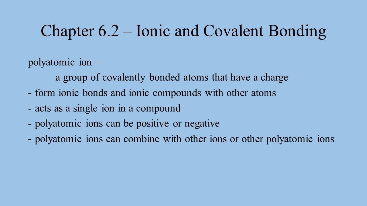 Chapter 6.2 – Ionic and Covalent Bonding polyatomic ion – a group of covalently bonded atoms that have a charge -form ionic bonds and ionic compounds