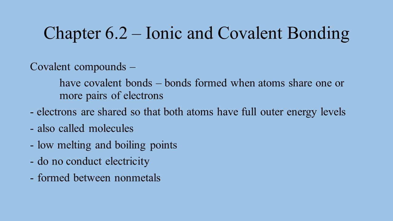 Chapter 6.2 – Ionic and Covalent Bonding Covalent compounds – have covalent bonds – bonds formed when atoms share one or more pairs of electrons - ele