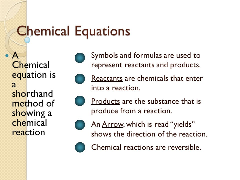 Chemical Equations Symbols and formulas are used to represent reactants and products. Reactants are chemicals that enter into a reaction. Products are