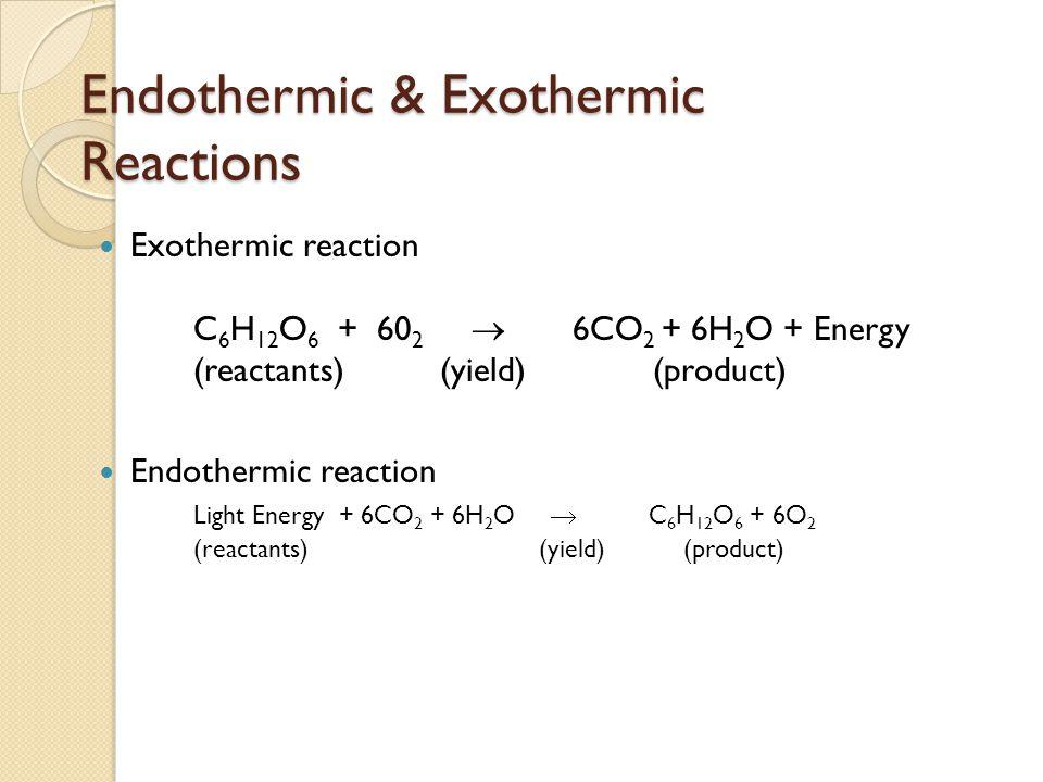 Endothermic & Exothermic Reactions Exothermic reaction C 6 H 12 O 6 + 60 2  6CO 2 + 6H 2 O + Energy (reactants) (yield) (product) Endothermic reactio