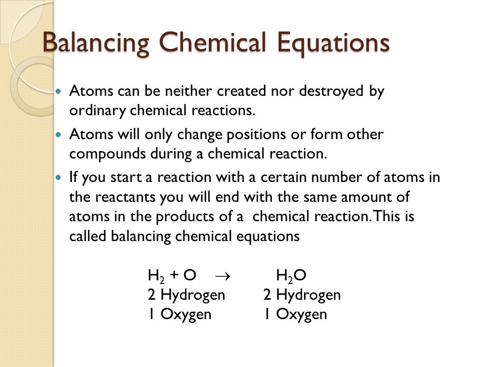 Balancing Chemical Equations Atoms can be neither created nor destroyed by ordinary chemical reactions. Atoms will only change positions or form other