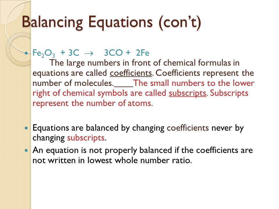 Balancing Equations (con't) Fe 2 O 3 + 3C  3CO + 2Fe The large numbers in front of chemical formulas in equations are called coefficients. Coefficien