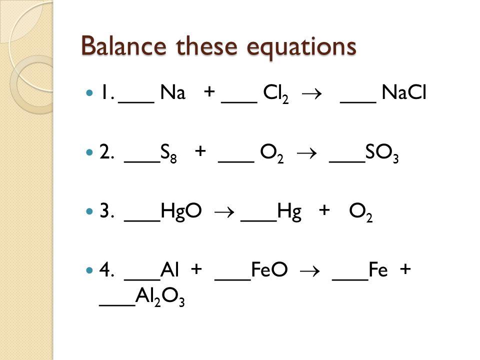 Balance these equations 1. ___ Na + ___ Cl 2  ___ NaCl 2. ___S 8 + ___ O 2  ___SO 3 3. ___HgO  ___Hg + O 2 4. ___Al + ___FeO  ___Fe + ___Al 2 O 3