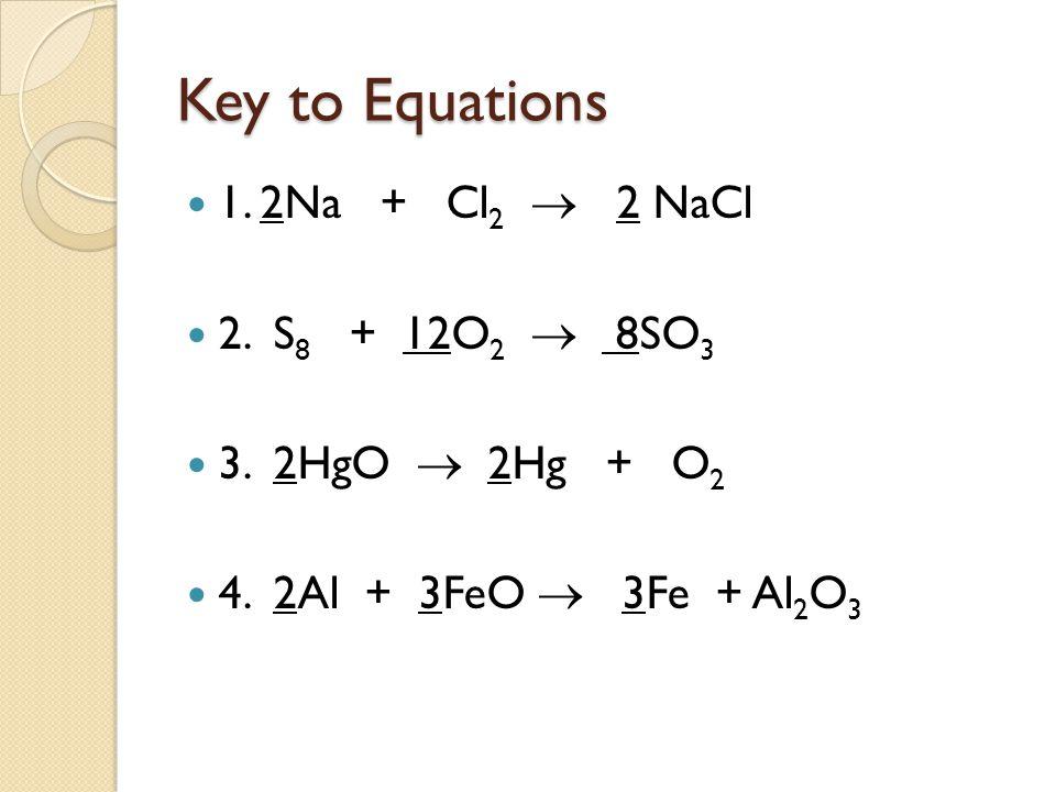 Key to Equations 1. 2Na + Cl 2  2 NaCl 2. S 8 + 12O 2  8SO 3 3. 2HgO  2Hg + O 2 4. 2Al + 3FeO  3Fe + Al 2 O 3