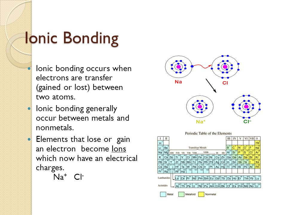 Ionic Bonding Ionic bonding occurs when electrons are transfer (gained or lost) between two atoms. Ionic bonding generally occur between metals and no
