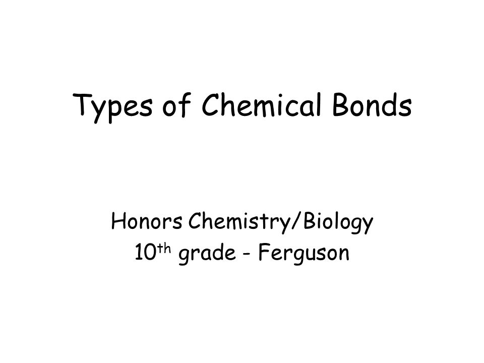 Types of Chemical Bonds Honors Chemistry/Biology 10 th grade - Ferguson