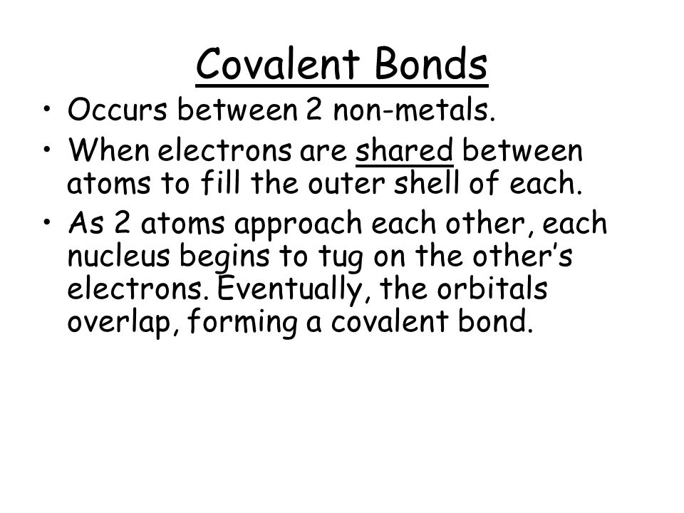 Covalent Bonds Occurs between 2 non-metals.