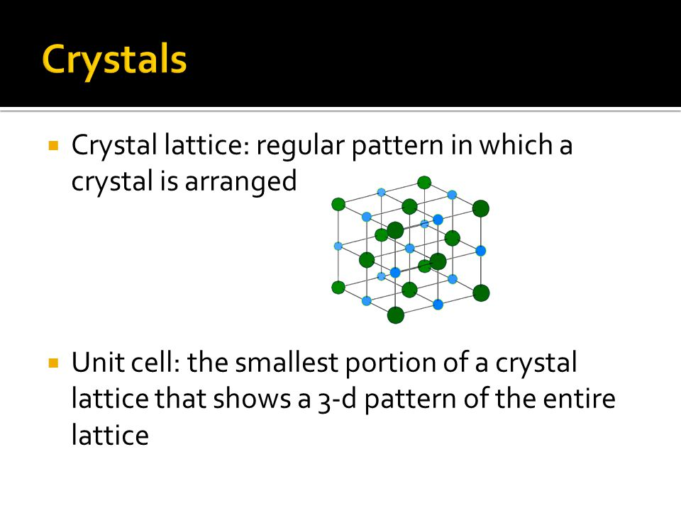  Crystal lattice: regular pattern in which a crystal is arranged  Unit cell: the smallest portion of a crystal lattice that shows a 3-d pattern of t